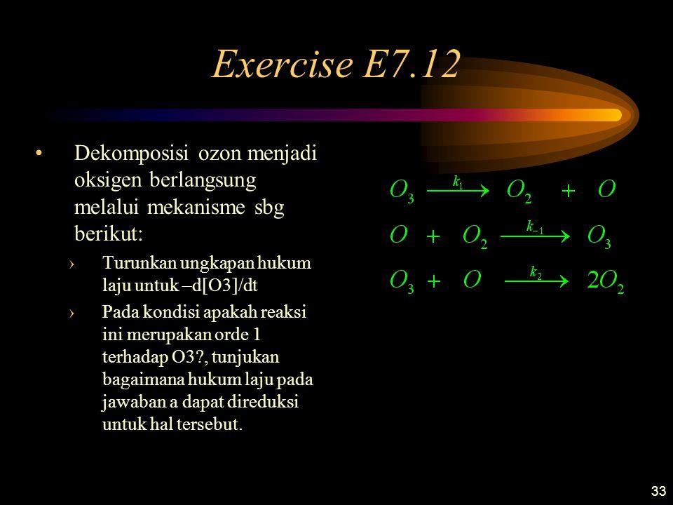 Exercise E7.12 Dekomposisi ozon menjadi oksigen berlangsung melalui mekanisme sbg berikut: Turunkan ungkapan hukum laju untuk –d[O3]/dt.